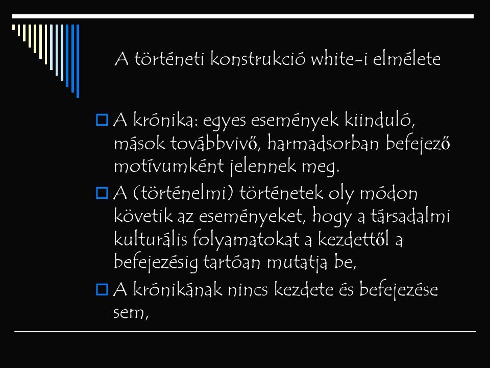 A történeti konstrukció white-i elmélete  A krónika: egyes események kiinduló, mások továbbviv ő, harmadsorban befejez ő motívumként jelennek meg. 