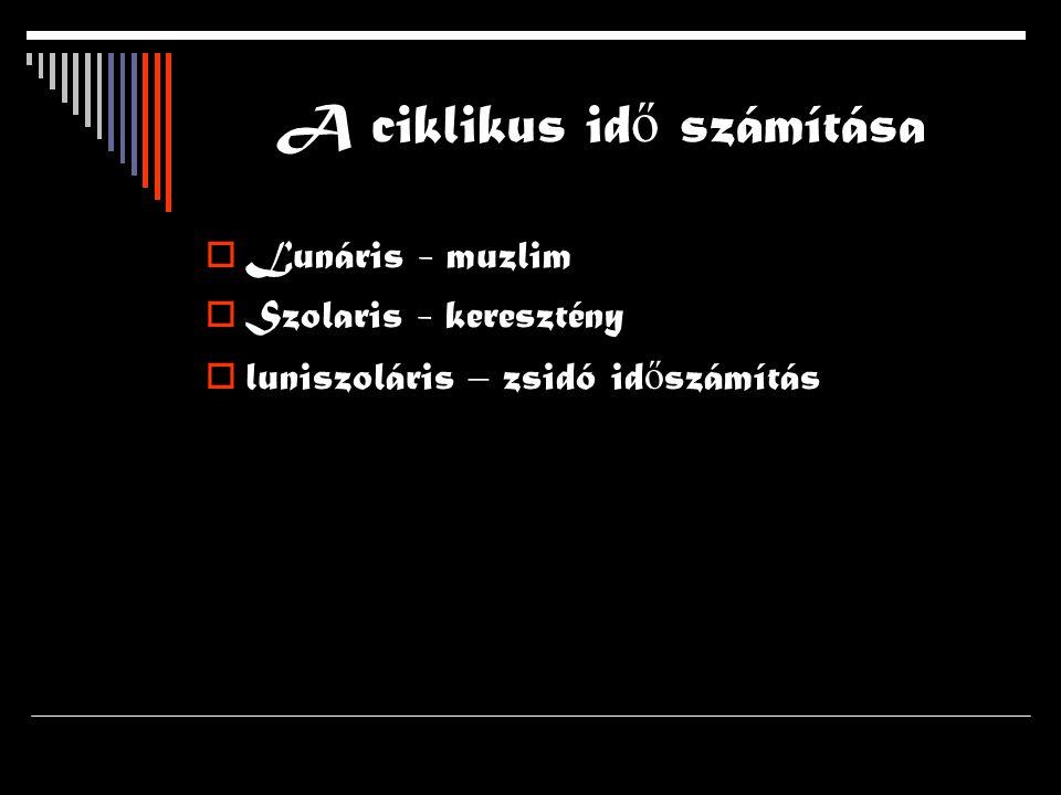 A ciklikus id ő számítása  Lunáris - muzlim  Szolaris - keresztény  luniszoláris – zsidó id ő számítás