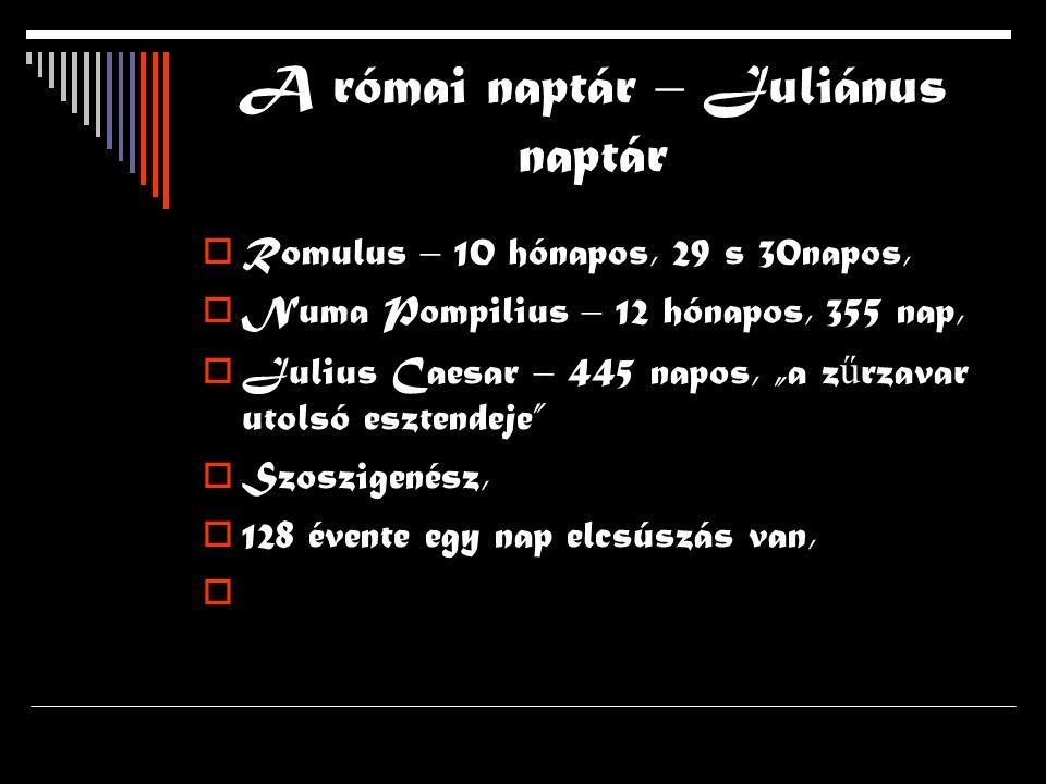 """A római naptár – Juliánus naptár  Romulus – 10 hónapos, 29 s 30napos,  Numa Pompilius – 12 hónapos, 355 nap,  Julius Caesar – 445 napos, """"a z ű rzavar utolsó esztendeje  Szoszigenész,  128 évente egy nap elcsúszás van, """