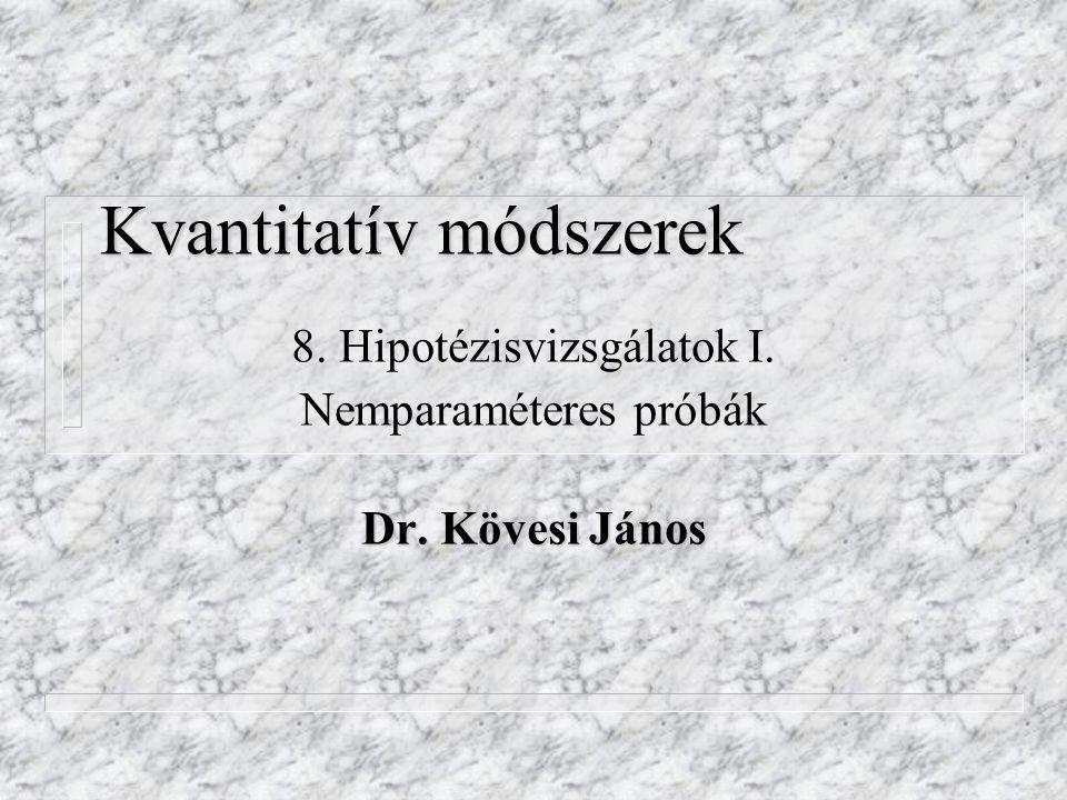 Kvantitatív módszerek 8. Hipotézisvizsgálatok I. Nemparaméteres próbák Dr. Kövesi János