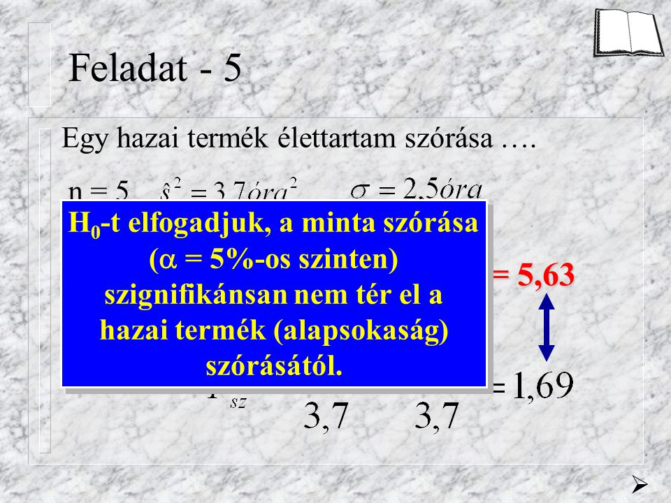 Feladat - 5 Egy hazai termék élettartam szórása …. n = 5 f 1 =   = 5% f 2 = 5-1 = 4 F krit = 5,63 H 0 -t elfogadjuk, a minta szórása (  = 5%-os szi