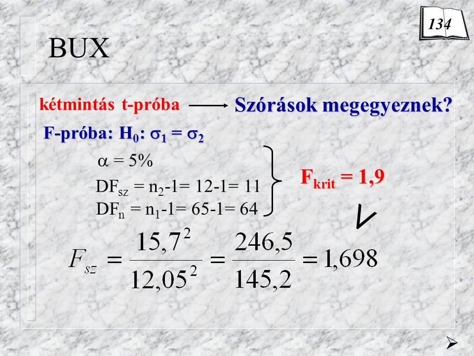 BUX F-próba: H 0 :  1 =  2  = 5% DF sz = n 2 -1= 12-1= 11 DF n = n 1 -1= 65-1= 64 Fkrit = 1,9 <  kétmintás t-próba Szórások megegyeznek? 134
