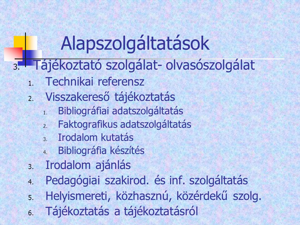 Alapszolgáltatások 3. Tájékoztató szolgálat- olvasószolgálat 1. Technikai referensz 2. Visszakereső tájékoztatás 1. Bibliográfiai adatszolgáltatás 2.