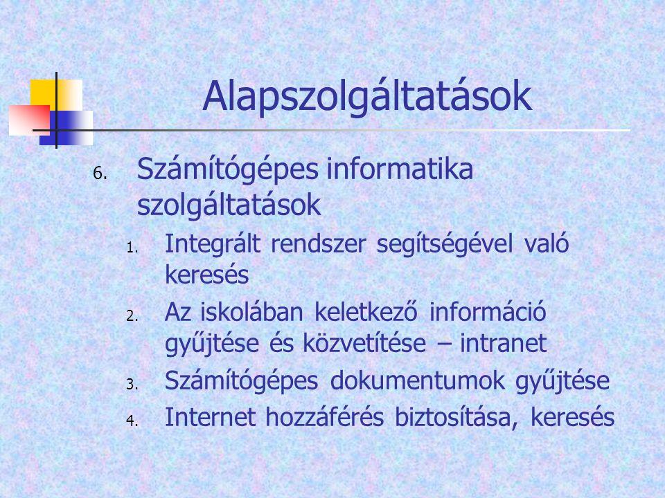 Alapszolgáltatások 6. Számítógépes informatika szolgáltatások 1. Integrált rendszer segítségével való keresés 2. Az iskolában keletkező információ gyű