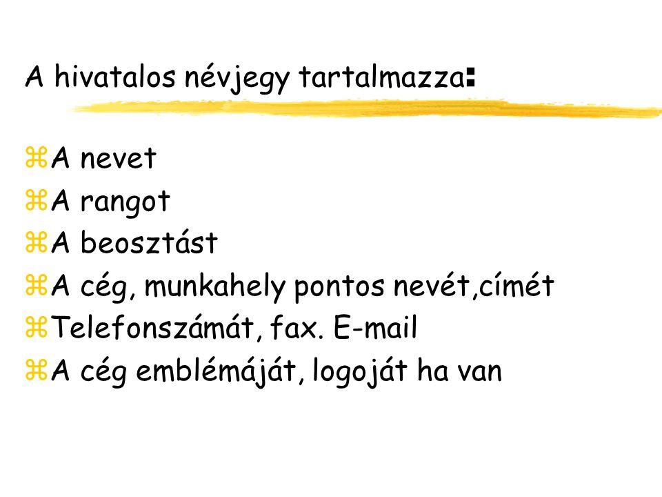 A hivatalos névjegy tartalmazza : zA nevet zA rangot zA beosztást zA cég, munkahely pontos nevét,címét zTelefonszámát, fax. E-mail zA cég emblémáját,