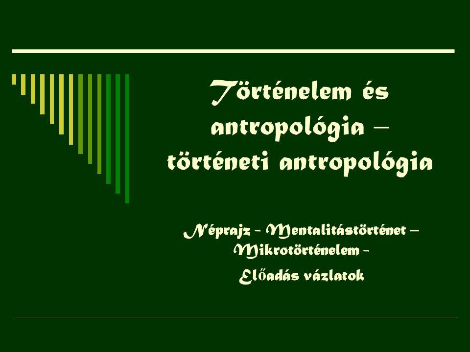 Történelem és antropológia – történeti antropológia Néprajz - Mentalitástörténet – Mikrotörténelem - El ő adás vázlatok