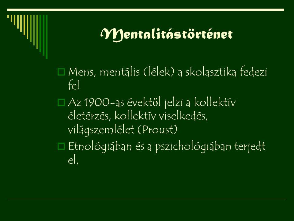 Mentalitástörténet  Mens, mentális (lélek) a skolasztika fedezi fel  Az 1900-as évekt ő l jelzi a kollektív életérzés, kollektív viselkedés, világsz