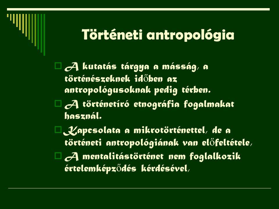 Történeti antropológia  A kutatás tárgya a másság, a történészeknek id ő ben az antropológusoknak pedig térben.  A történetíró etnográfia fogalmakat