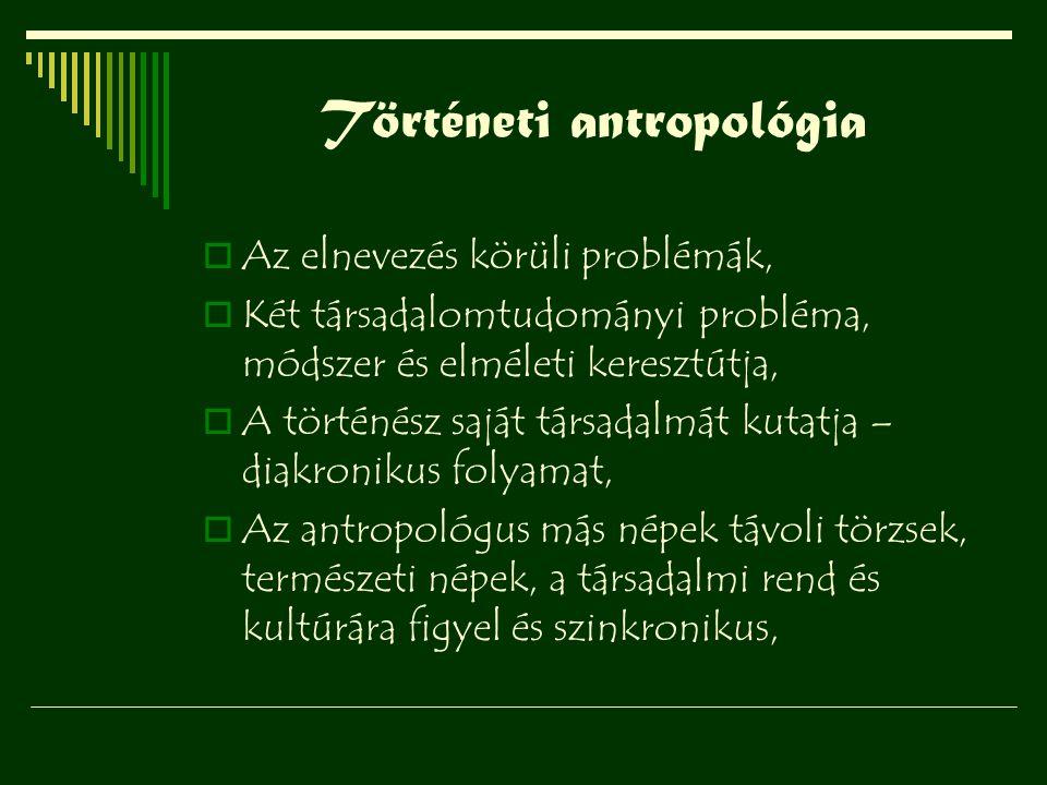 Történeti antropológia  Az elnevezés körüli problémák,  Két társadalomtudományi probléma, módszer és elméleti keresztútja,  A történész saját társa