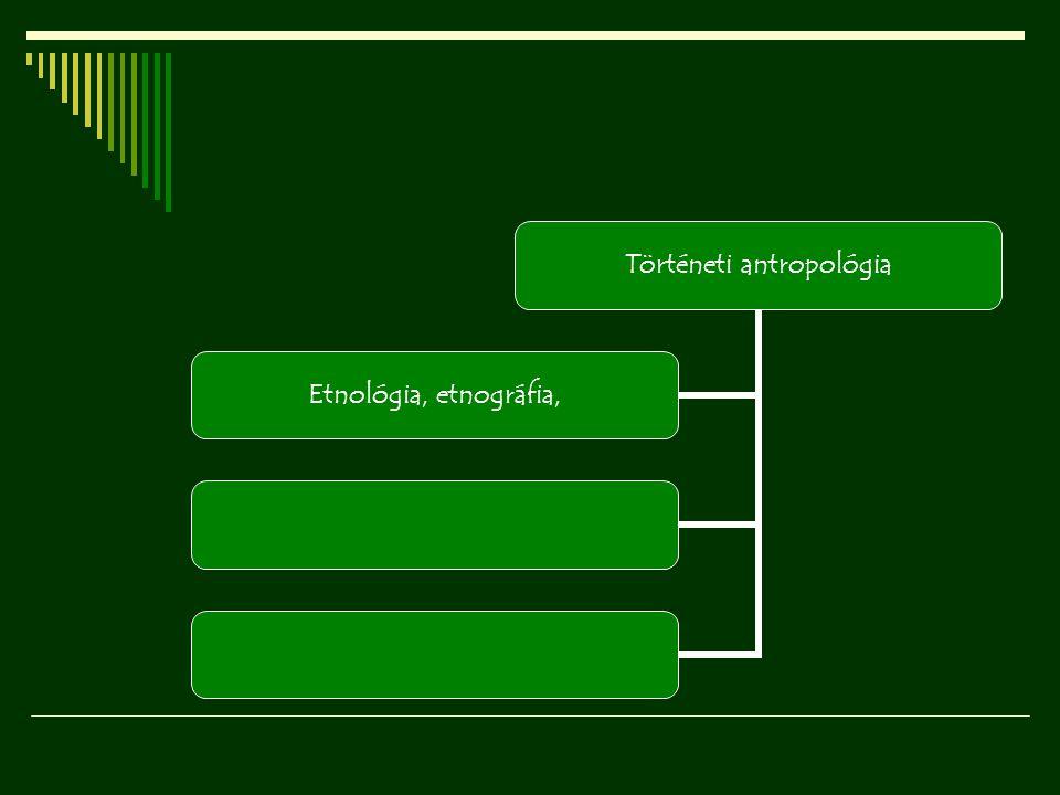 Történeti antropológia Etnológia, etnográfia,