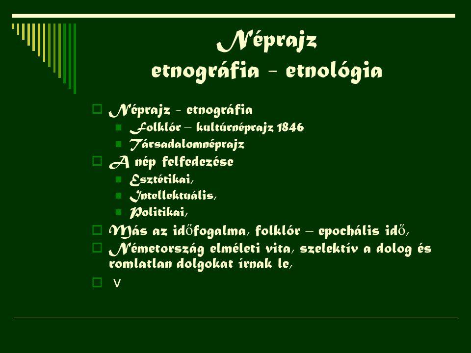 Néprajz etnográfia - etnológia  Néprajz - etnográfia Folklór – kultúrnéprajz 1846 Társadalomnéprajz  A nép felfedezése Esztétikai, Intellektuális, P