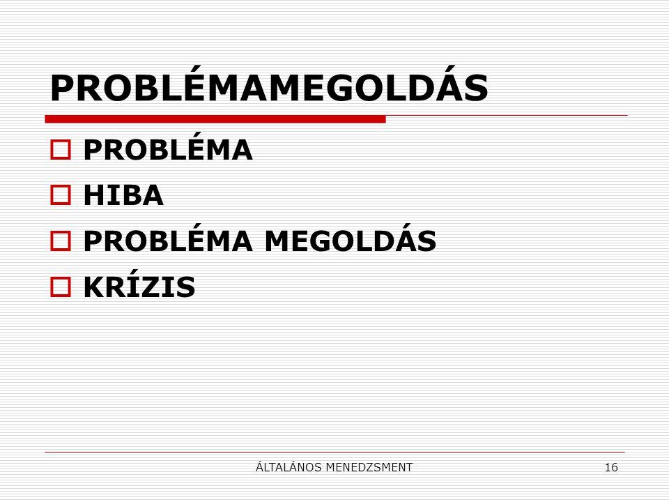 ÁLTALÁNOS MENEDZSMENT16 PROBLÉMAMEGOLDÁS  PROBLÉMA  HIBA  PROBLÉMA MEGOLDÁS  KRÍZIS