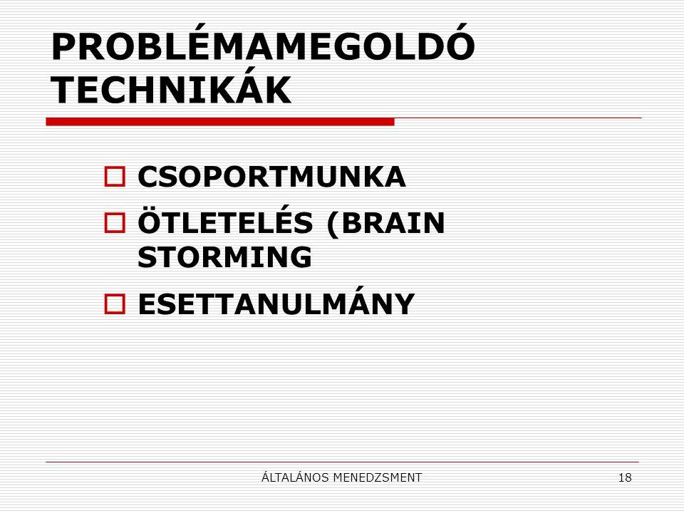 ÁLTALÁNOS MENEDZSMENT18 PROBLÉMAMEGOLDÓ TECHNIKÁK  CSOPORTMUNKA  ÖTLETELÉS (BRAIN STORMING  ESETTANULMÁNY