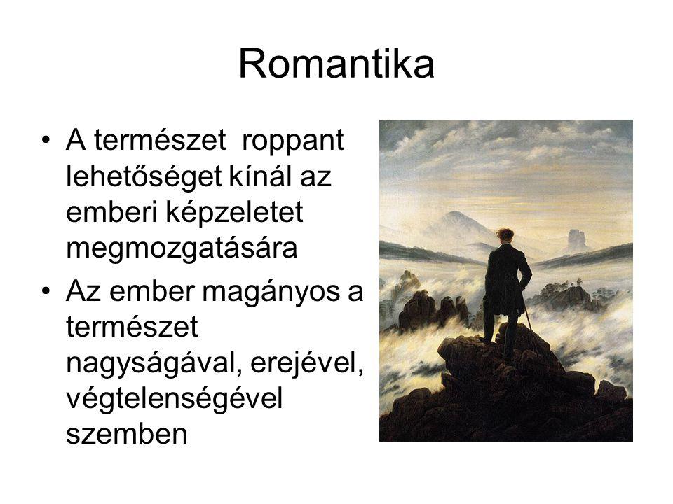 Romantika A természet roppant lehetőséget kínál az emberi képzeletet megmozgatására Az ember magányos a természet nagyságával, erejével, végtelenségév
