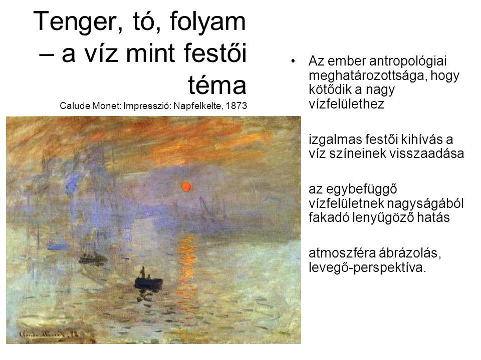 Tenger, tó, folyam – a víz mint festői téma Calude Monet: Impresszió: Napfelkelte, 1873 Az ember antropológiai meghatározottsága, hogy kötődik a nagy