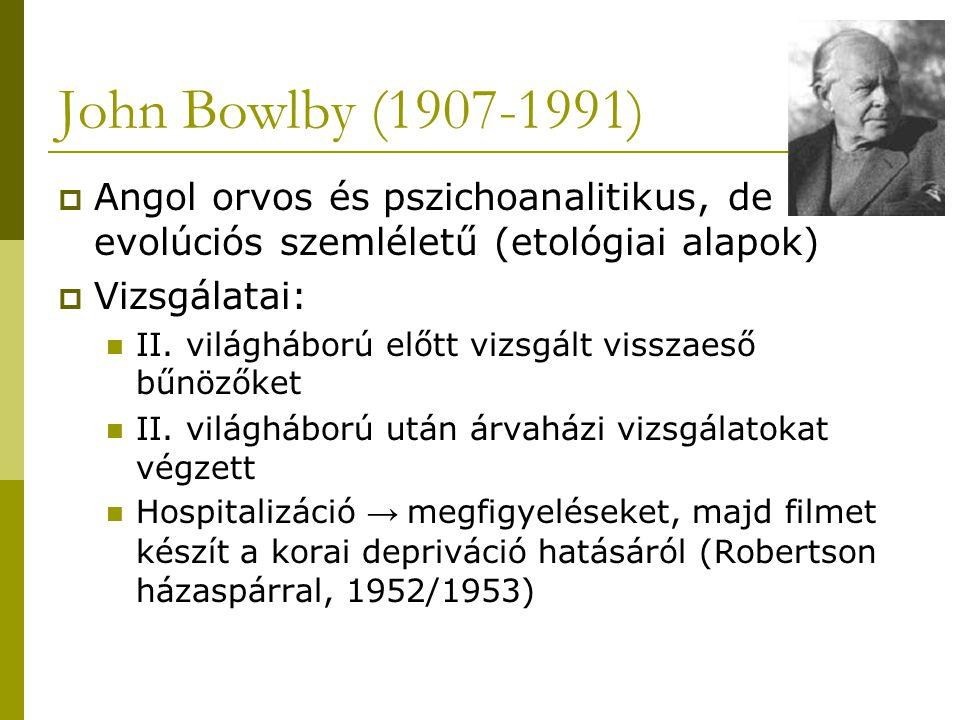 John Bowlby (1907-1991)  Angol orvos és pszichoanalitikus, de evolúciós szemléletű (etológiai alapok)  Vizsgálatai: II. világháború előtt vizsgált v
