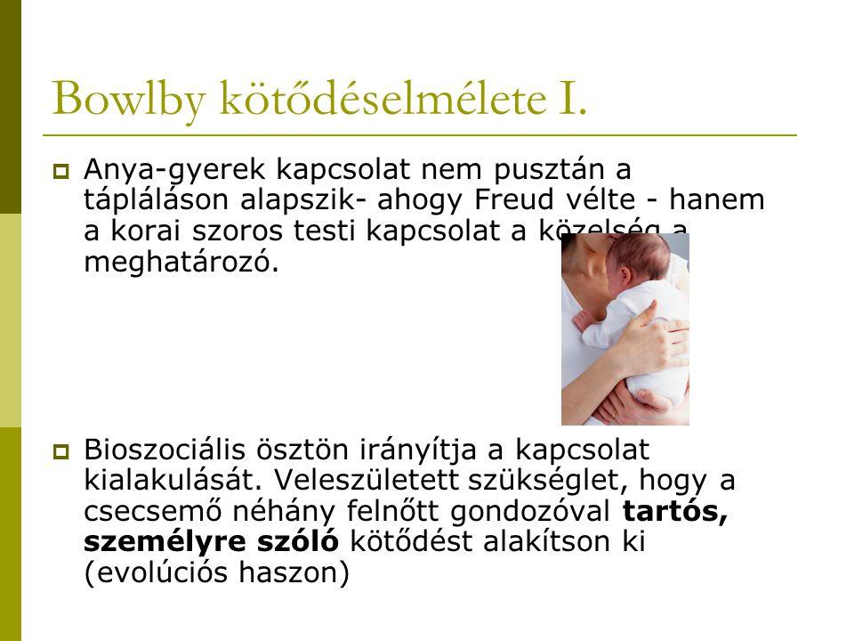 Bowlby kötődéselmélete I.  Anya-gyerek kapcsolat nem pusztán a tápláláson alapszik- ahogy Freud vélte - hanem a korai szoros testi kapcsolat a közels