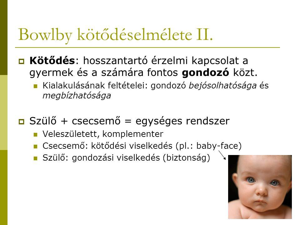 Bowlby kötődéselmélete II.  Kötődés: hosszantartó érzelmi kapcsolat a gyermek és a számára fontos gondozó közt. Kialakulásának feltételei: gondozó be