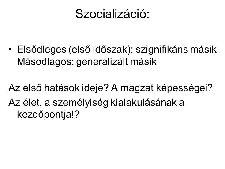 Szocializáció: Elsődleges (első időszak): szignifikáns másik Másodlagos: generalizált másik Az első hatások ideje? A magzat képességei? Az élet, a sze