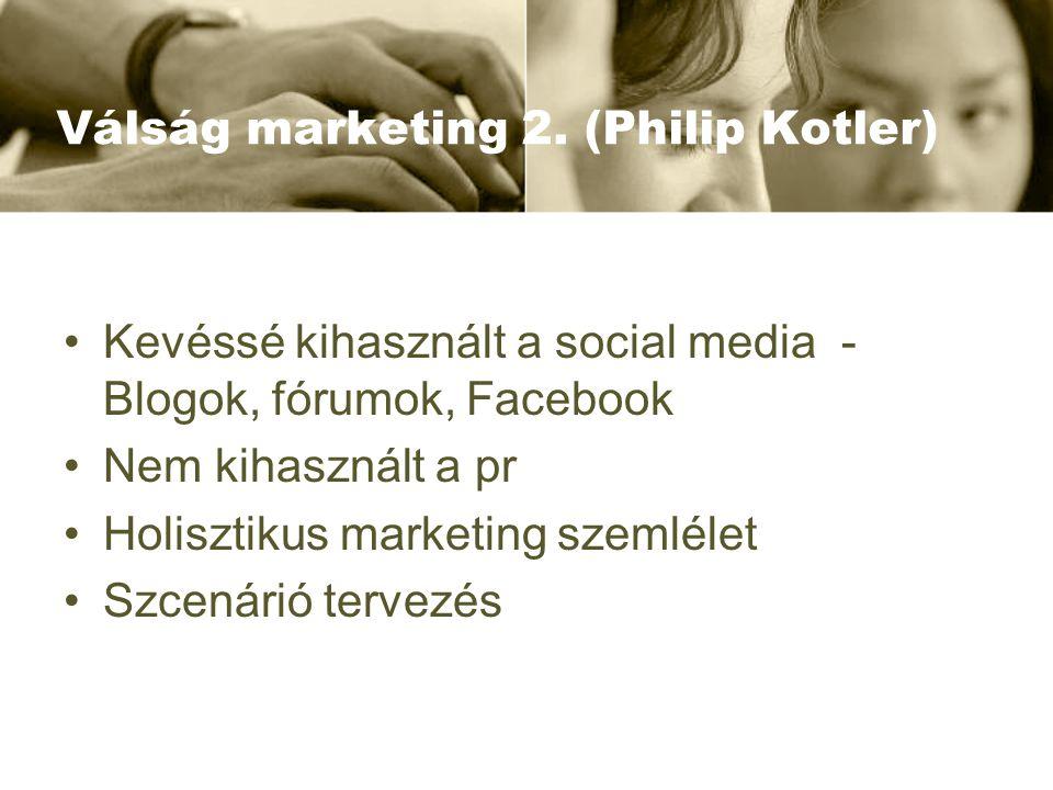 Válság marketing 2. (Philip Kotler) Kevéssé kihasznált a social media - Blogok, fórumok, Facebook Nem kihasznált a pr Holisztikus marketing szemlélet
