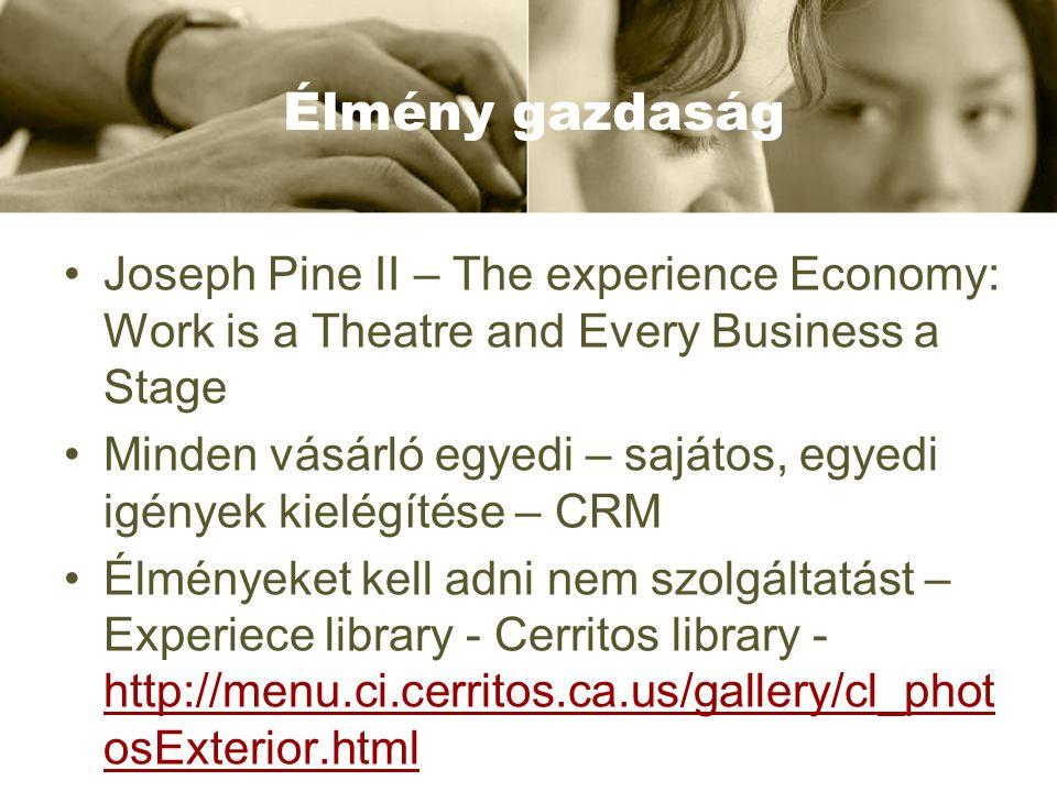 Élmény gazdaság Joseph Pine II – The experience Economy: Work is a Theatre and Every Business a Stage Minden vásárló egyedi – sajátos, egyedi igények kielégítése – CRM Élményeket kell adni nem szolgáltatást – Experiece library - Cerritos library - http://menu.ci.cerritos.ca.us/gallery/cl_phot osExterior.html http://menu.ci.cerritos.ca.us/gallery/cl_phot osExterior.html