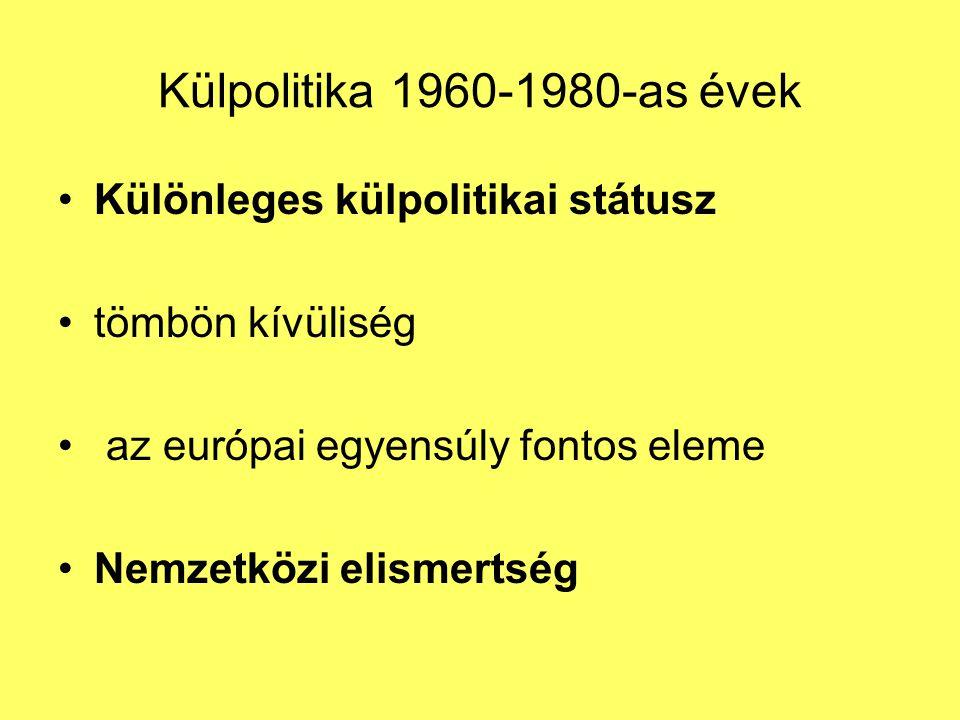 Külpolitika 1960-1980-as évek Különleges külpolitikai státusz tömbön kívüliség az európai egyensúly fontos eleme Nemzetközi elismertség