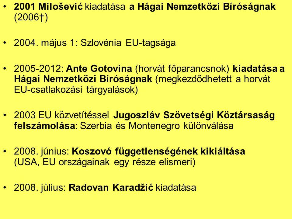 2001 Milošević kiadatása a Hágai Nemzetközi Bíróságnak (2006†) 2004. május 1: Szlovénia EU-tagsága 2005-2012: Ante Gotovina (horvát főparancsnok) kiad
