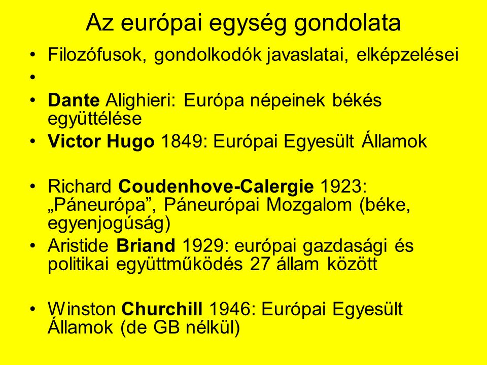 """Az európai egység gondolata Filozófusok, gondolkodók javaslatai, elképzelései Dante Alighieri: Európa népeinek békés együttélése Victor Hugo 1849: Európai Egyesült Államok Richard Coudenhove-Calergie 1923: """"Páneurópa , Páneurópai Mozgalom (béke, egyenjogúság) Aristide Briand 1929: európai gazdasági és politikai együttműködés 27 állam között Winston Churchill 1946: Európai Egyesült Államok (de GB nélkül)"""