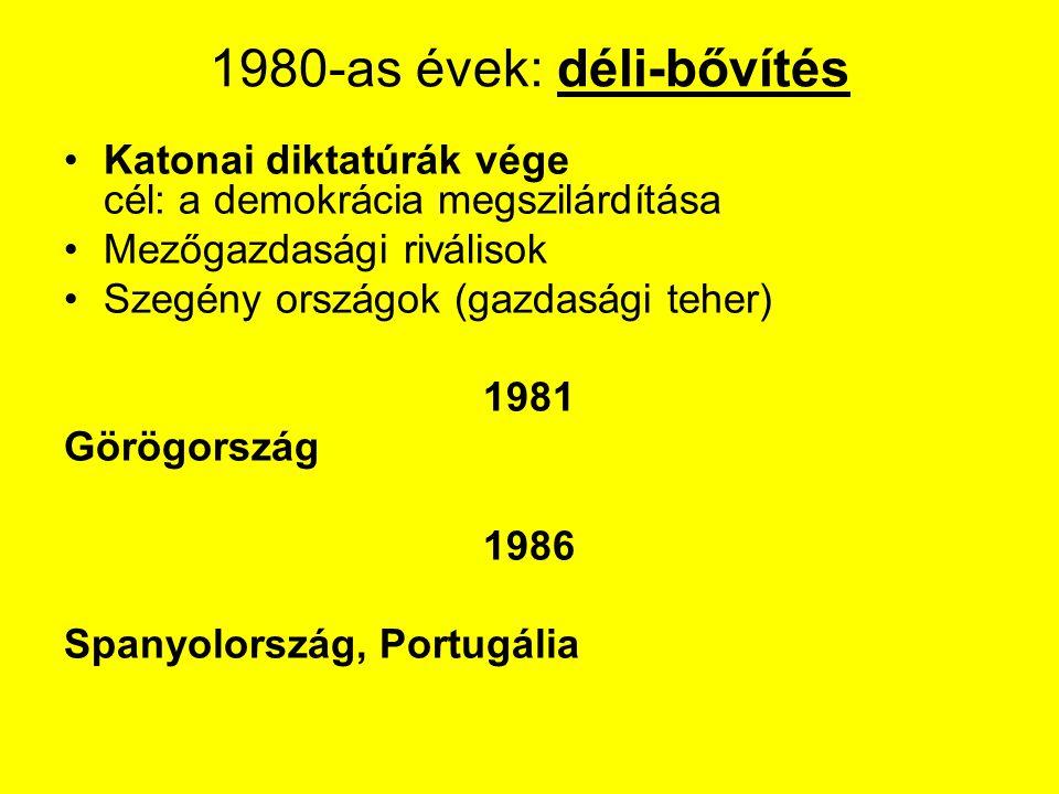 1980-as évek: déli-bővítés Katonai diktatúrák vége cél: a demokrácia megszilárdítása Mezőgazdasági riválisok Szegény országok (gazdasági teher) 1981 Görögország 1986 Spanyolország, Portugália