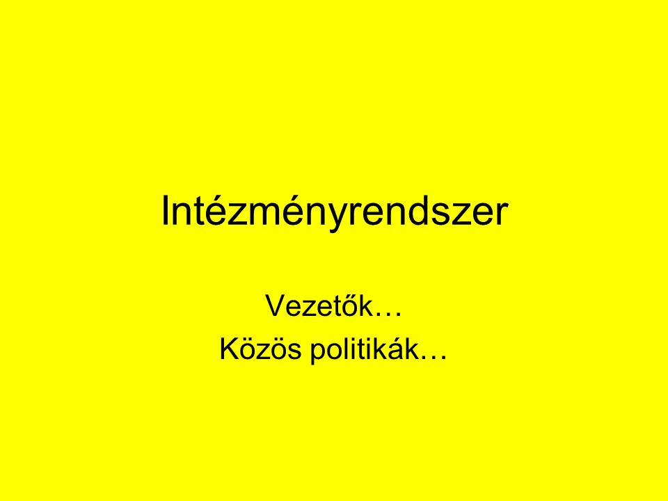 Intézményrendszer Vezetők… Közös politikák…