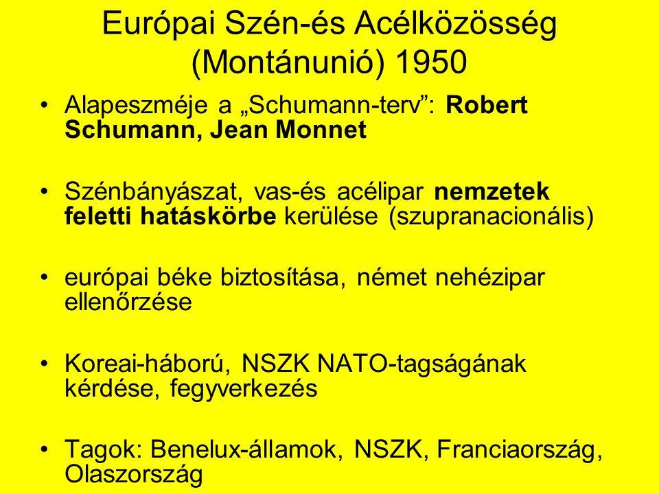 """Európai Szén-és Acélközösség (Montánunió) 1950 Alapeszméje a """"Schumann-terv : Robert Schumann, Jean Monnet Szénbányászat, vas-és acélipar nemzetek feletti hatáskörbe kerülése (szupranacionális) európai béke biztosítása, német nehézipar ellenőrzése Koreai-háború, NSZK NATO-tagságának kérdése, fegyverkezés Tagok: Benelux-államok, NSZK, Franciaország, Olaszország"""
