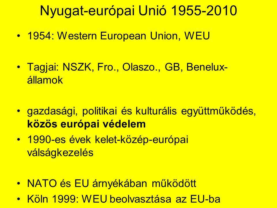 Nyugat-európai Unió 1955-2010 1954: Western European Union, WEU Tagjai: NSZK, Fro., Olaszo., GB, Benelux- államok gazdasági, politikai és kulturális együttműködés, közös európai védelem 1990-es évek kelet-közép-európai válságkezelés NATO és EU árnyékában működött Köln 1999: WEU beolvasztása az EU-ba