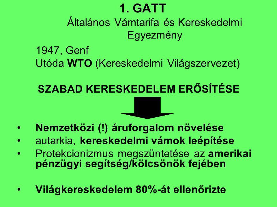 1. GATT Általános Vámtarifa és Kereskedelmi Egyezmény 1947, Genf Utóda WTO (Kereskedelmi Világszervezet) SZABAD KERESKEDELEM ERŐSÍTÉSE Nemzetközi (!)