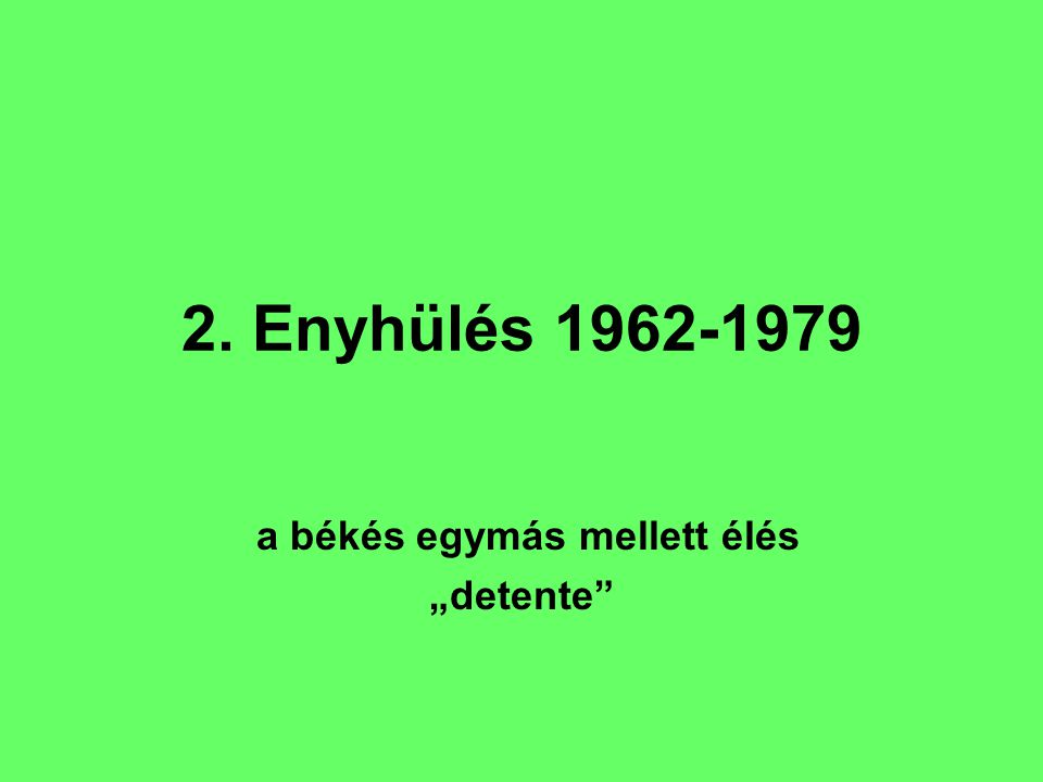 """2. Enyhülés 1962-1979 a békés egymás mellett élés """"detente"""""""