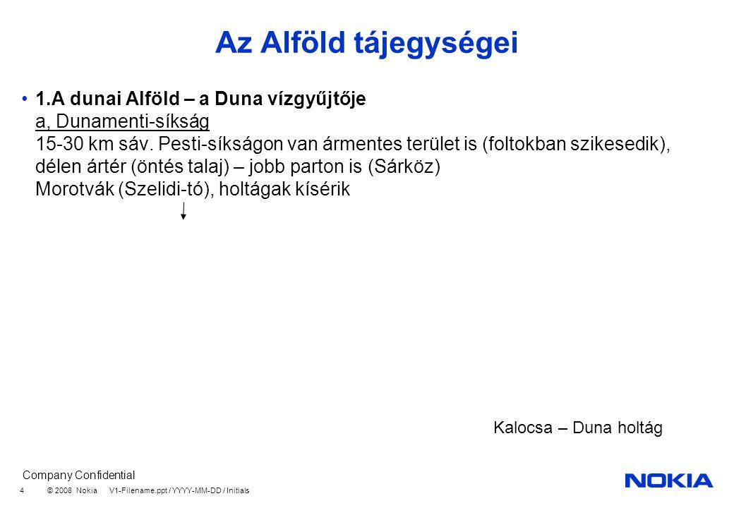 Company Confidential © 2008 Nokia V1-Filename.ppt / YYYY-MM-DD / Initials 4 Az Alföld tájegységei 1.A dunai Alföld – a Duna vízgyűjtője a, Dunamenti-síkság 15-30 km sáv.