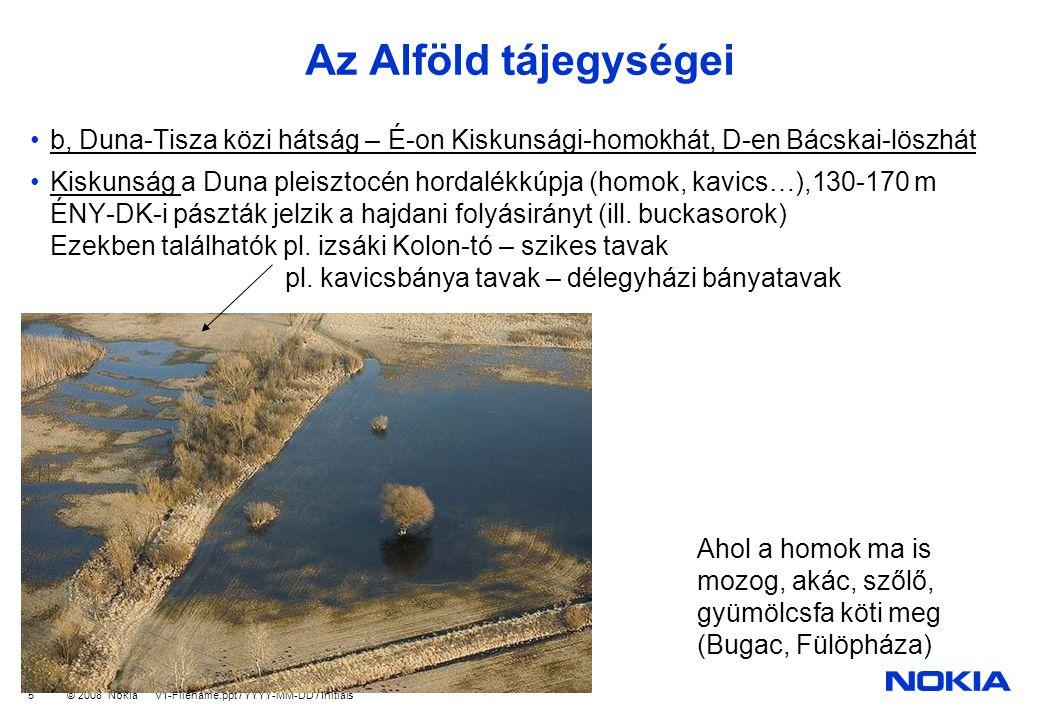 Company Confidential © 2008 Nokia V1-Filename.ppt / YYYY-MM-DD / Initials 5 Az Alföld tájegységei b, Duna-Tisza közi hátság – É-on Kiskunsági-homokhát, D-en Bácskai-löszhát Kiskunság a Duna pleisztocén hordalékkúpja (homok, kavics…),130-170 m ÉNY-DK-i pászták jelzik a hajdani folyásirányt (ill.