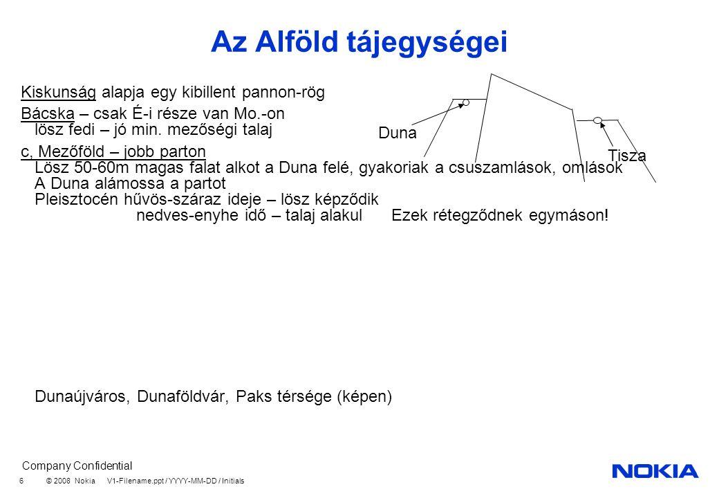 Company Confidential © 2008 Nokia V1-Filename.ppt / YYYY-MM-DD / Initials 6 Az Alföld tájegységei Kiskunság alapja egy kibillent pannon-rög Bácska – csak É-i része van Mo.-on lösz fedi – jó min.