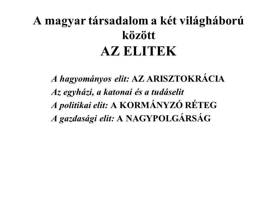 A magyar társadalom a két világháború között AZ ELITEK A hagyományos elit: AZ ARISZTOKRÁCIA Az egyházi, a katonai és a tudáselit A politikai elit: A KORMÁNYZÓ RÉTEG A gazdasági elit: A NAGYPOLGÁRSÁG