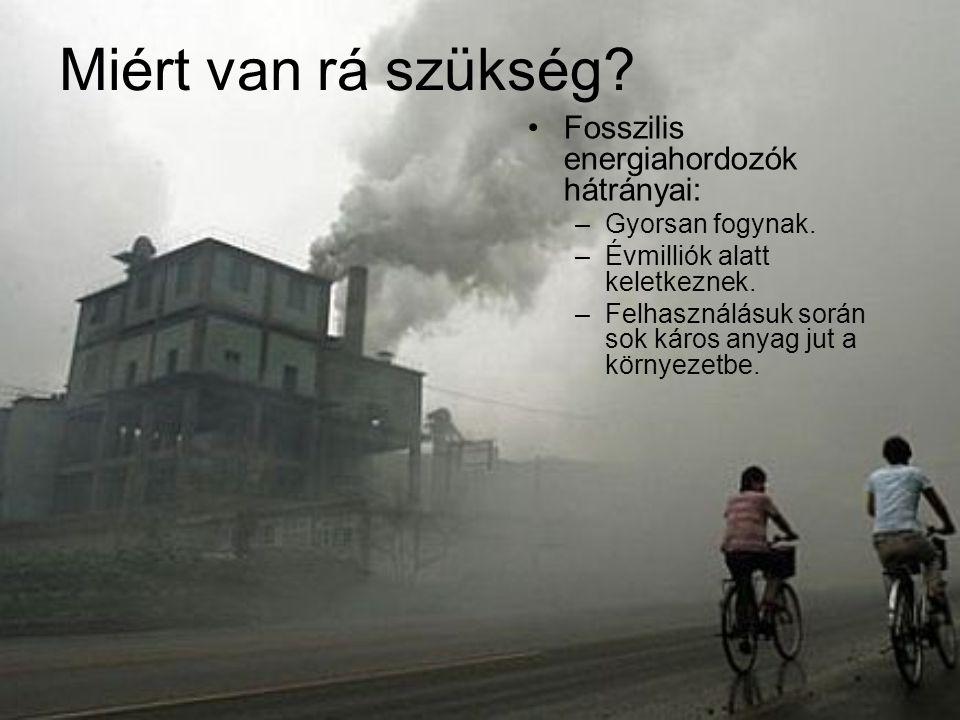 Miért van rá szükség? Fosszilis energiahordozók hátrányai: –Gyorsan fogynak. –Évmilliók alatt keletkeznek. –Felhasználásuk során sok káros anyag jut a