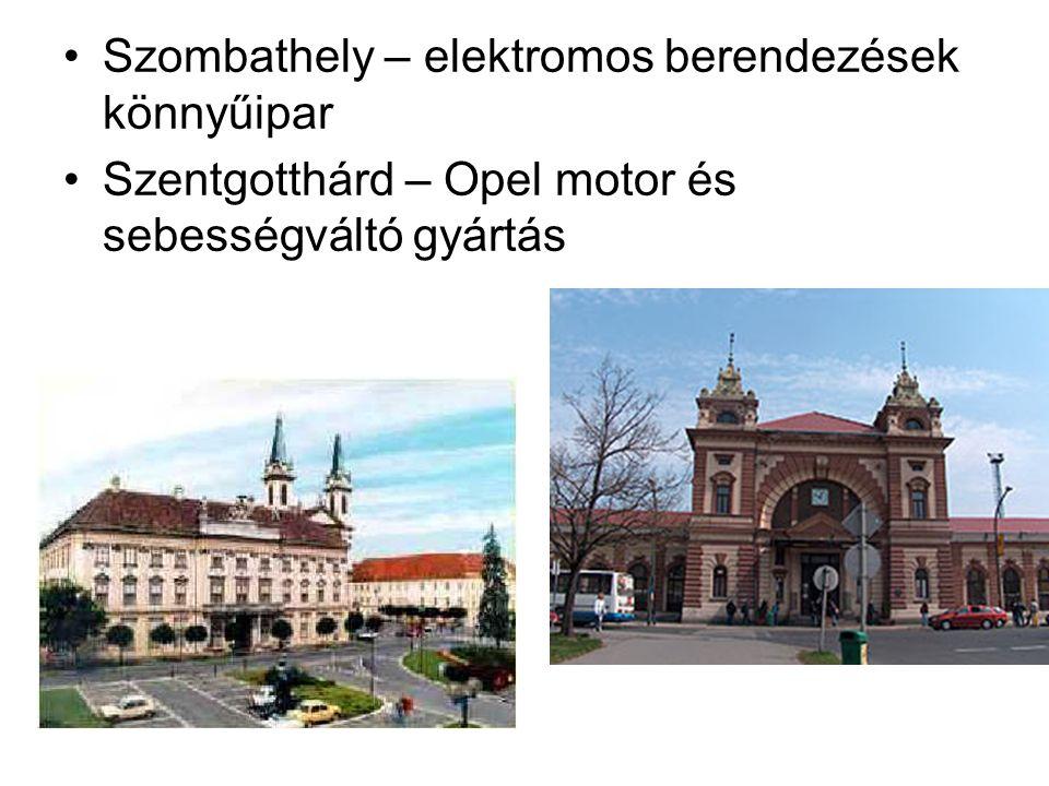 Szombathely – elektromos berendezések könnyűipar Szentgotthárd – Opel motor és sebességváltó gyártás