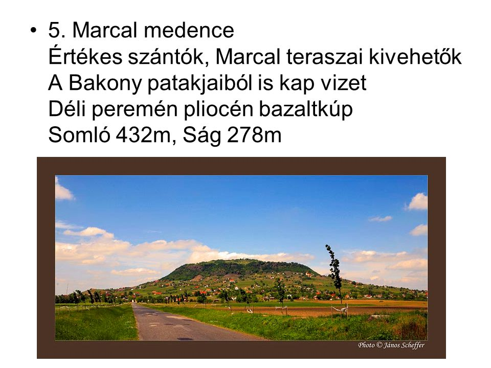 5. Marcal medence Értékes szántók, Marcal teraszai kivehetők A Bakony patakjaiból is kap vizet Déli peremén pliocén bazaltkúp Somló 432m, Ság 278m