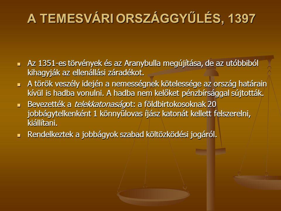 A TEMESVÁRI ORSZÁGGYŰLÉS, 1397 Az 1351-es törvények és az Aranybulla megújítása, de az utóbbiból kihagyják az ellenállási záradékot. Az 1351-es törvén