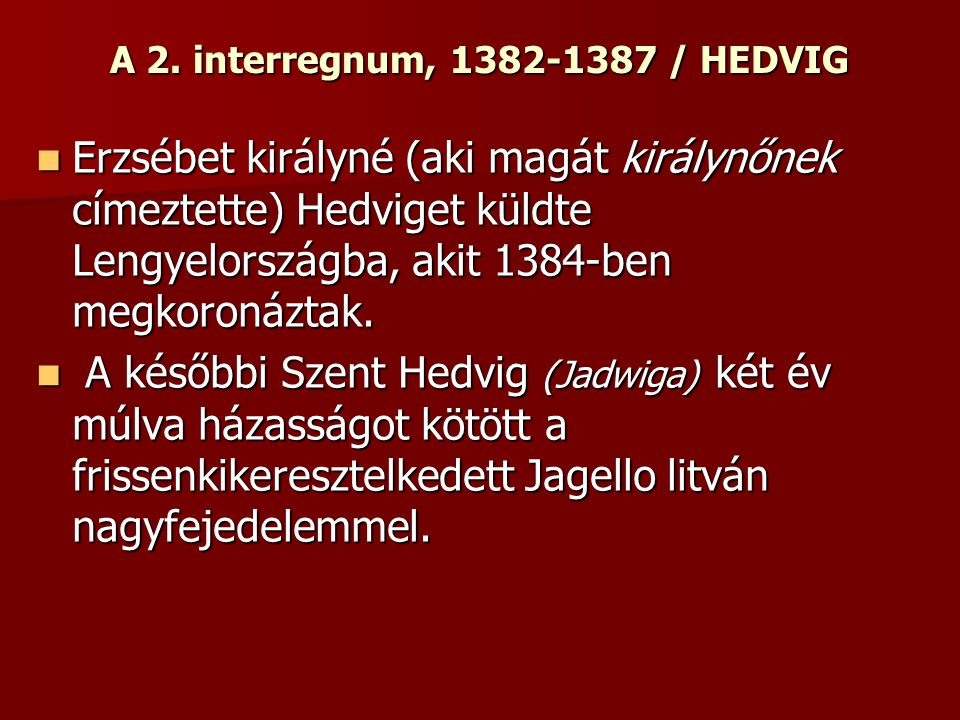 A 2. interregnum, 1382-1387 / HEDVIG Erzsébet királyné (aki magát királynőnek címeztette) Hedviget küldte Lengyelországba, akit 1384-ben megkoronáztak