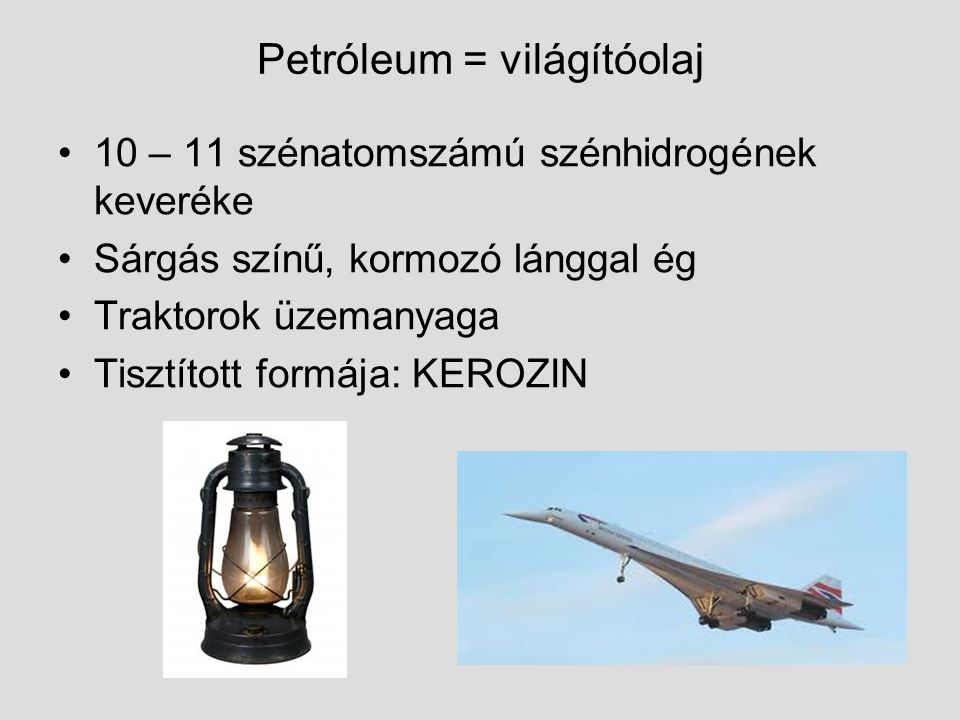 Petróleum = világítóolaj 10 – 11 szénatomszámú szénhidrogének keveréke Sárgás színű, kormozó lánggal ég Traktorok üzemanyaga Tisztított formája: KEROZ
