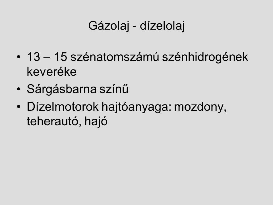 Gázolaj - dízelolaj 13 – 15 szénatomszámú szénhidrogének keveréke Sárgásbarna színű Dízelmotorok hajtóanyaga: mozdony, teherautó, hajó