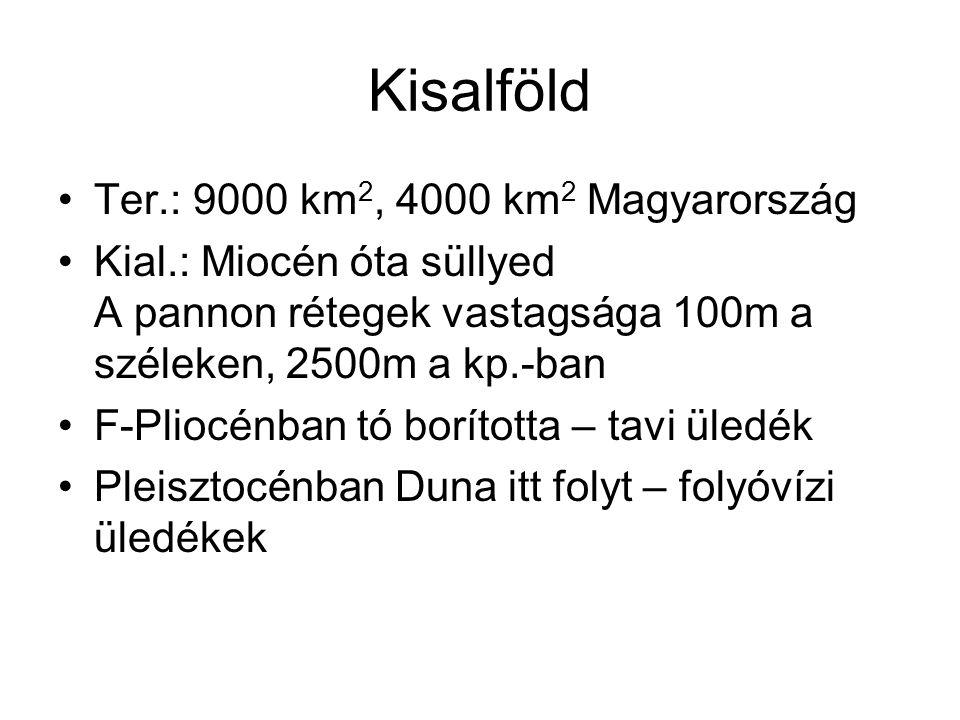 Kisalföld Ter.: 9000 km 2, 4000 km 2 Magyarország Kial.: Miocén óta süllyed A pannon rétegek vastagsága 100m a széleken, 2500m a kp.-ban F-Pliocénban