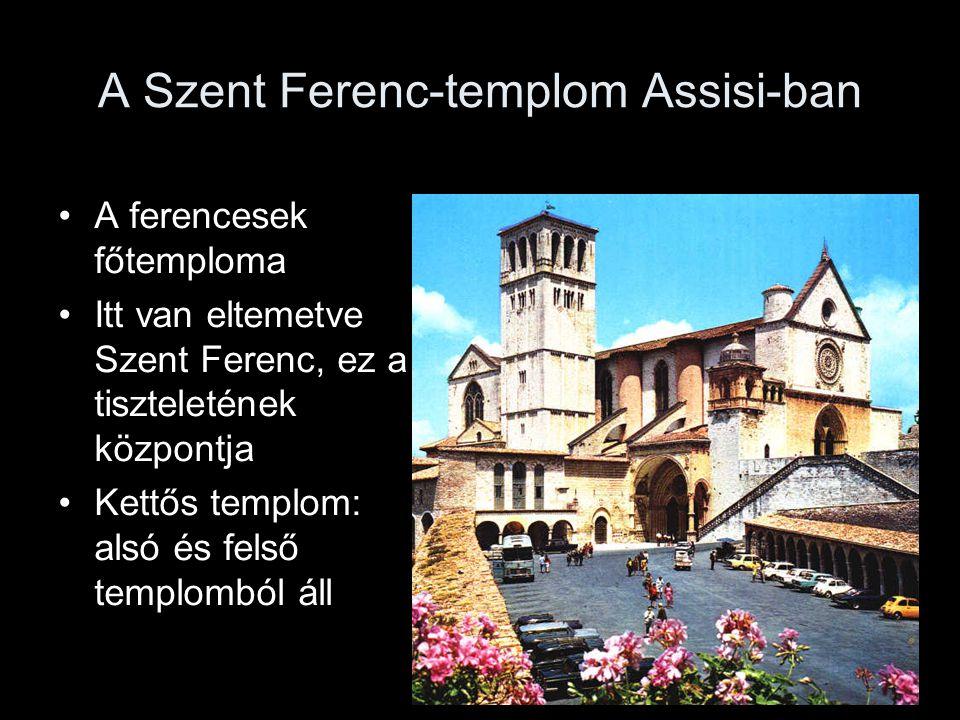 A Szent Ferenc-templom Assisi-ban A ferencesek főtemploma Itt van eltemetve Szent Ferenc, ez a tiszteletének központja Kettős templom: alsó és felső templomból áll