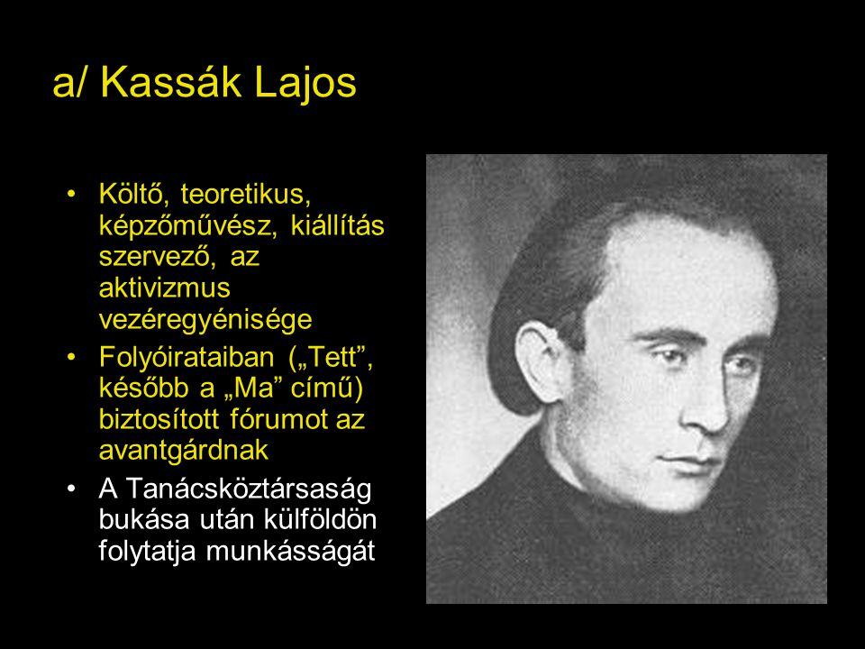 """a/ Kassák Lajos Költő, teoretikus, képzőművész, kiállítás szervező, az aktivizmus vezéregyénisége Folyóirataiban (""""Tett , később a """"Ma című) biztosított fórumot az avantgárdnak A Tanácsköztársaság bukása után külföldön folytatja munkásságát"""
