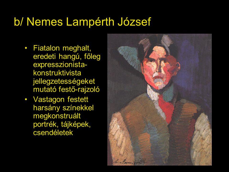 b/ Nemes Lampérth József Fiatalon meghalt, eredeti hangú, főleg expresszionista- konstruktivista jellegzetességeket mutató festő-rajzoló Vastagon festett harsány színekkel megkonstruált portrék, tájképek, csendéletek