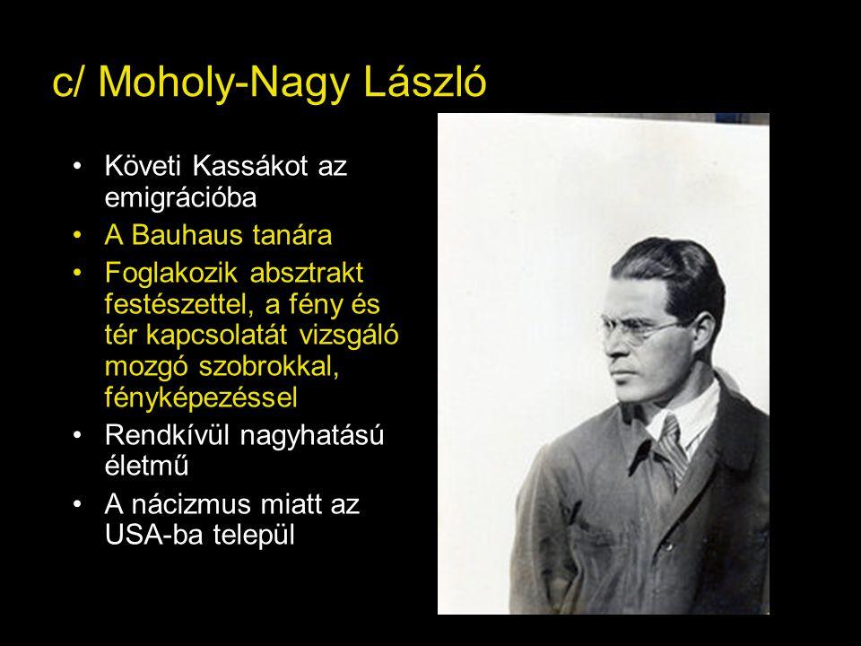c/ Moholy-Nagy László Követi Kassákot az emigrációba A Bauhaus tanára Foglakozik absztrakt festészettel, a fény és tér kapcsolatát vizsgáló mozgó szobrokkal, fényképezéssel Rendkívül nagyhatású életmű A nácizmus miatt az USA-ba települ